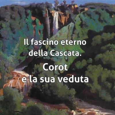 <i>Il fascino eterno della cascata. Corot e la sua veduta</i>, Catalogo mostra a cura di Anna Ciccarelli, testi a cura di Anna Ciccarelli e Paolo Cicchini
