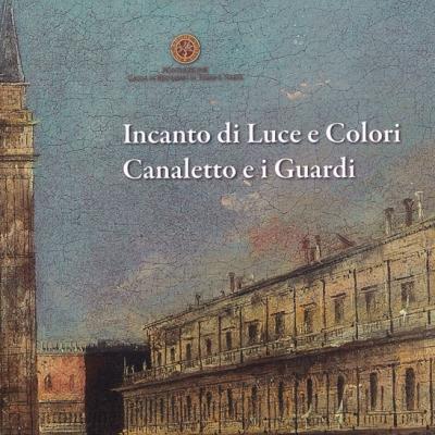 <i>Incanto luci e colori. Canaletto e i Guardi</i>, a cura di Anna Ciccarelli e Ulrico Dragoni