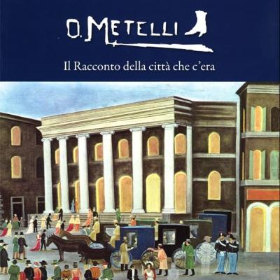 O. Metelli <i>Il Racconto della città che c'era</i>, Catalogo a cura di Paolo Cicchini e Manuella Eleonori